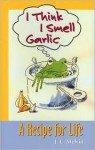 I Think I Smell Garlic, A Recipe for Life! - J. Melvin, Annabelle Johnston