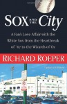 Sox and the City: A Fan's Love Affair with the White Sox from the Heartbreak of '67 to the Wizards of Oz - Richard Roeper