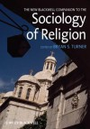 The New Blackwell Companion to the Sociology of Religion - Bryan S. Turner