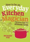 How to be an Everyday Kitchen Magician: Fabulous Food for Almost Free - Richard Fox