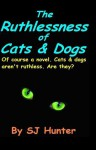 The Ruthlessness of Cats and Dogs - S.J. Hunter
