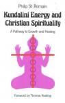Kundalini Energy & Christian Spirituality: A Pathway to Growth & Healing - Philip St. Romain