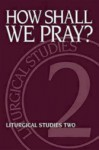How Shall We Pray?: Liturgical Studies Two - Ruth A. Meyers