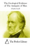 The Geological Evidence of The Antiquity of Man - Charles Lyell, The Perfect Library