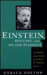 Einstein, History, And Other Passions: The Rebellion Against Science At The End Of The Twentieth Century, Revised Edition - Gerald Holton, Albert Einstein