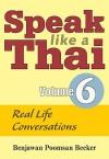 Speak Like a Thai, Volume 6: Real Life Conversations [With Booklet] - Benjawan Poomsan Becker
