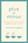 Plus or Minus: Keeping Your Life, Faith, and Love Together Through Infertility - Matt Appling, Cheri Appling