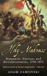 Holy Madness: Romantics, Patriots and Revolutionaries, 1776-1871 - Adam Zamoyski