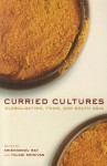 Curried Cultures: Globalization, Food, and South Asia - Krishnendu Ray, Tulasi Srinivas