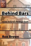 Behind Bars: Inside Ontario's Heritage Gaols - Ron Brown