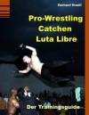 Pro-Wrestling - Catchen - Lucha Libre: Der Trainingsguide - Guido Sieverling, Gerhard Hradil