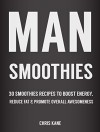 Man Smoothies: 30 Smoothie recipes to boost energy, reduce fat And promote overall awesomeness - Chris Kane