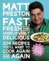 Fast, Fresh and Unbelievably Delicious: 204 Recipes You'll Want to Cook Again and Again - Matt Preston