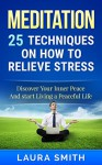 Meditation: 25 Techniques on How to Relieve Stress and Enjoy a Peaceful Life (Meditation, Meditation Techniques, Meditation For Beginners, Mindfulness, ... Anxiety, Stress relief, How to meditate) - Laura Smith