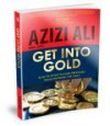 Get into Gold: How to Invest in Gold Profitably while Avoiding the Traps - Azizi Ali