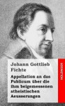 Appellation an Das Publicum Uber Die Ihm Beigemessenen Atheistischen Aeusserungen - Johann Gottlieb Fichte