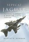 Sepecat Jaguar: Tactical Support And Maritime Strike Fighter - Martin W. Bowman