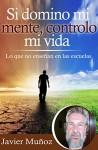 Si domino mi mente, controlo mi vida: Lo que no enseñan en las escuelas. (Spanish Edition) - Javier Muñoz, Cristina Diaz Lovera