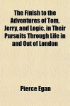 The Finish to the Adventures of Tom, Jerry, and Logic, in Their Pursuits Through Life in and Out of London - Pierce Egan