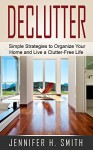 Declutter: Simple Strategies to Organize Your Home and Live a Clutter-Free Life - Jennifer Smith