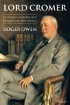 Lord Cromer: Victorian Imperialist, Edwardian Proconsul - Roger Owen