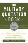 The Military Quotation Book, Revised for the 21st Century: More than 1,200 of the Best Quotations About War, Leadership, Courage, Victory, and Defeat - James Charlton