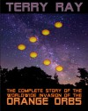 The Complete Story of the Worldwide Invasion of the Orange Orbs - Terry Ray