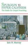 Spurgeon Vs. Hyper-Calvinism - Iain H. Murray