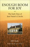 Enough Room for Joy: The Early Days of Jean Vanier's L'Arche - William Clarke, William Clarke, Jean Vanier