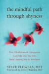 The Mindful Path through Shyness: How Mindfulness and Compassion Can Help Free You from Social Anxiety, Fear, and Avoidance - Steve Flowers, Jeffrey Brantley