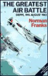The Greatest Air Battle: Dieppe, 19th August 1942 - Norman L.R. Franks