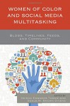 Women of Color and Social Media Multitasking: Blogs, Timelines, Feeds, and Community - Keisha Edwards Tassie, Keisha Edwards Tassie, Sonja M. Brown Givens, Sonja M. Brown Givens, Fatima Zahrae Chrifi Alaoui, Minu Basnet, Robin R. Means Coleman, Bernice Huiying Chan, Linda Charmaraman, Caitlin Gunn, Alexa A. Harris, Kandace L. Harris, Makini L. King, Lay