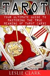 Tarot: Your Ultimate Guide to Mastering the True Meaning of Tarot Cards (Tarot reading, Tarot card, Tarot card meanings, Tarot Cards For Beginners, Psychic Tarot, Tarot books, Tarot card reading) - Leslie Clark