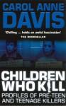 Children Who Kill: Profiles of Pre-Teen and Teenage Killers - Carol Anne Davis