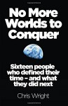 No More Worlds to Conquer: Sixteen People Who Defined Their Time - And What They Did Next - Chris Wright