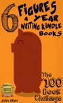 6 FIGURES A YEAR WRITING KINDLE BOOKS: The 100 Book Challenge - John Allen