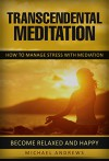 Transcendental Meditation: How To Manage Stress With Meditation - Become Relaxed And Happy ! (Transcendental Meditation, Stress Management, Become Happy) - Michael Andrews