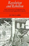 Revolution and Rebellion: State and Society in England in the Seventeenth and Eighteenth Centuries - J.C.D. Clark