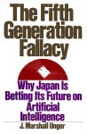 The Fifth Generation Fallacy: Why Japan Is Betting Its Future on Artificial Intelligence - J. Marshall Unger