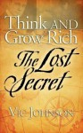 Think and Grow Rich: The Lost Secret - Vic Johnson