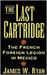 The Last Cartridge: The French Foreign Legion in Mexico - James W. Ryan
