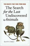 The Search for the Last Undiscovered Animals - Karl Shuker