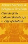 Animal Sacrifice and Religious Freedom: Church of the Lukumi Babalu Aye V. City of Hialeah - David M. O'Brien
