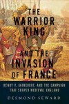 The Warrior King and the Invasion of France: Henry V, Agincourt, and the Campaign That Shaped Medieval England - Desmond Seward