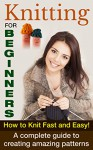Knitting For Beginners: How To Knit Fast And Easy! A Complete Guide To Creating Amazing Patterns (Knitting For Beginners, How To Knit, Knitting Patterns Book 1) - Paul Bradley