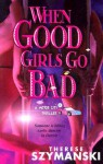 When Good Girls Go Bad - Therese Szymanski