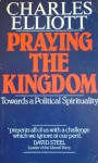 Praying The Kingdom Towards A Political Spirituality - Charles Elliott