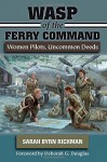 WASP of the Ferry Command: Women Pilots, Uncommon Deeds - Sarah Byrn Rickman, Deborah G. Douglas