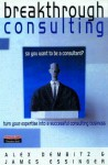 Breakthrough Consulting: So You Want To Be A Consultant? Turn Your Expertise Into A Successful Consulting Business - James Essinger, Alex Dembitz