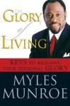 The Glory of Living: Kyes to Releasing Your Personal Glory - Myles Munroe